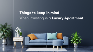 Things to keep in mind when investing in a Luxury Apartment